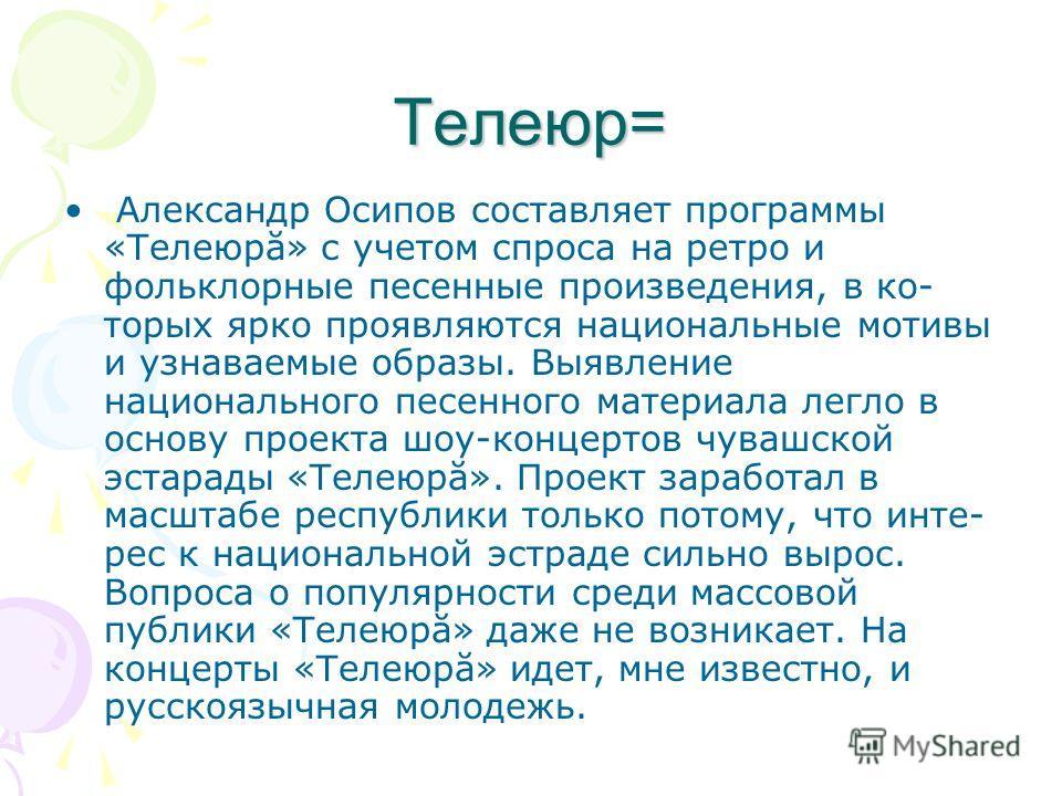 Телеюр= Александр Осипов составляет программы «Телеюрă» с учетом спроса на ретро и фольклорные песенные произведения, в ко торых ярко проявляются национальные мотивы и узнаваемые образы. Выявление национального песенного материала легло в основу про