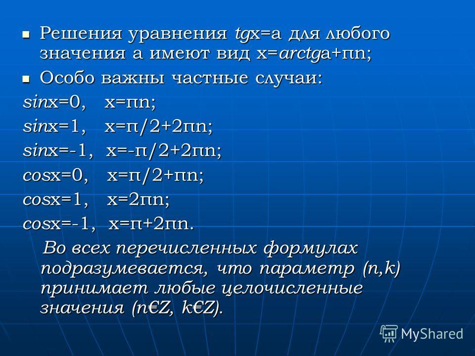 Решения уравнения tg x=a для любого значения a имеют вид x= arctg a+πn; Решения уравнения tg x=a для любого значения a имеют вид x= arctg a+πn; Особо важны частные случаи: Особо важны частные случаи: sin x=0, x=πn; sin x=1, x=π/2+2πn; sin x=-1, x=-π/