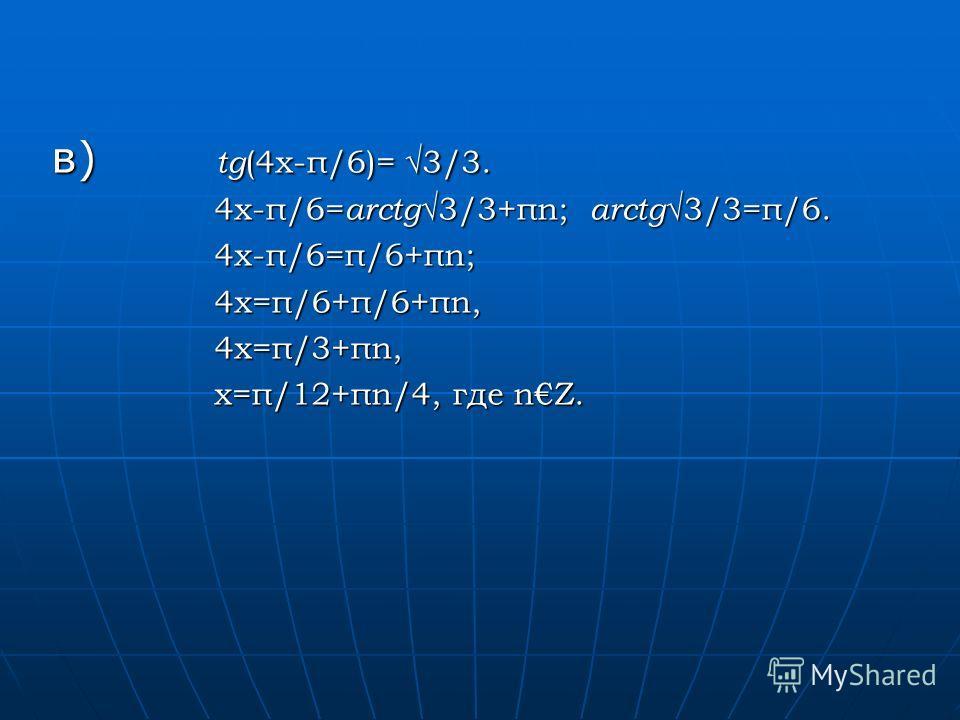 в) tg (4x-π/6)= 3/3. 4x-π/6= arctg 3/3+πn; arctg 3/3=π/6. 4x-π/6= arctg 3/3+πn; arctg 3/3=π/6. 4x-π/6=π/6+πn; 4x-π/6=π/6+πn; 4x=π/6+π/6+πn, 4x=π/6+π/6+πn, 4x=π/3+πn, 4x=π/3+πn, x=π/12+πn/4, где nZ. x=π/12+πn/4, где nZ.