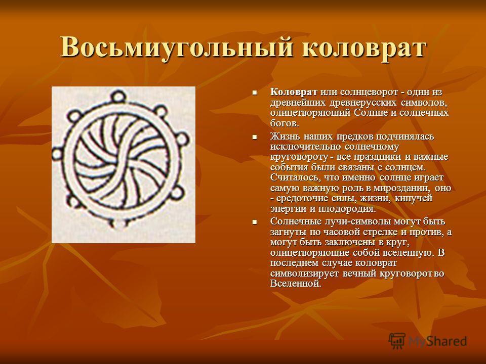 Восьмиугольный коловрат Коловрат или солнцеворот - один из древнейших древнерусских символов, олицетворяющий Солнце и солнечных богов. Коловрат или солнцеворот - один из древнейших древнерусских символов, олицетворяющий Солнце и солнечных богов. Жизн