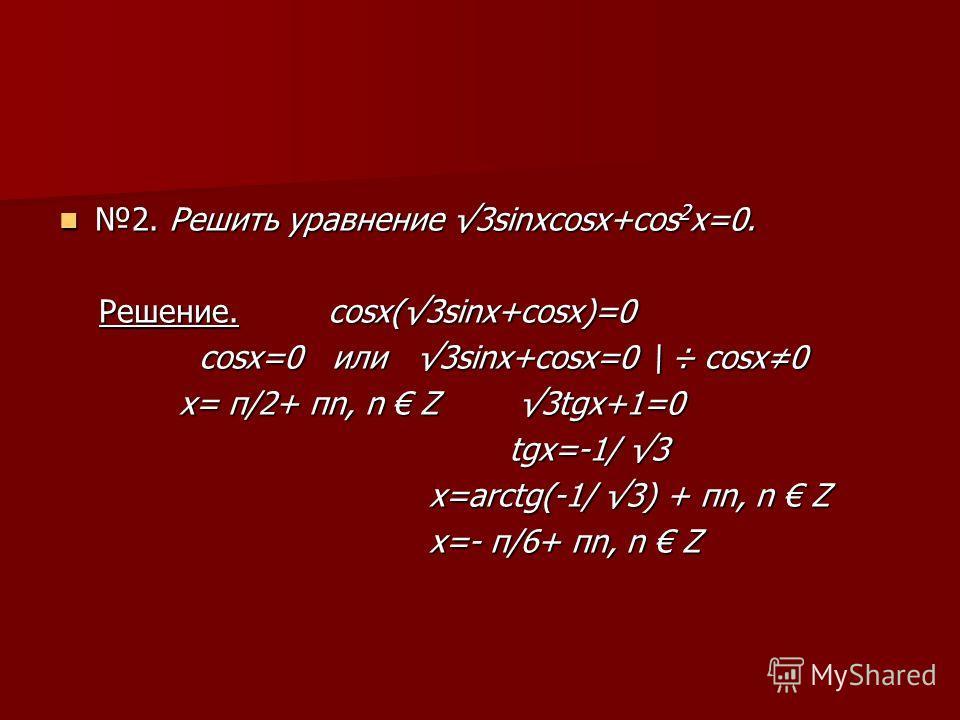 2. Решить уравнение 3sinxcosx+cos 2 x=0. 2. Решить уравнение 3sinxcosx+cos 2 x=0. Решение. cosx(3sinx+cosx)=0 Решение. cosx(3sinx+cosx)=0 cosx=0 или 3sinx+cosx=0 \ ÷ cosx0 cosx=0 или 3sinx+cosx=0 \ ÷ cosx0 x= π/2+ πn, n Z 3tgx+1=0 x= π/2+ πn, n Z 3tg