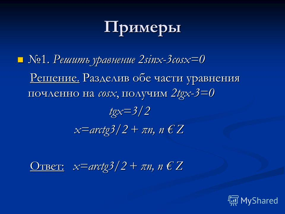 Примеры 1. Решить уравнение 2sinx-3cosx=0 1. Решить уравнение 2sinx-3cosx=0 Решение. Разделив обе части уравнения почленно на cosx, получим 2tgx-3=0 Решение. Разделив обе части уравнения почленно на cosx, получим 2tgx-3=0 tgx=3/2 tgx=3/2 x=arctg3/2 +