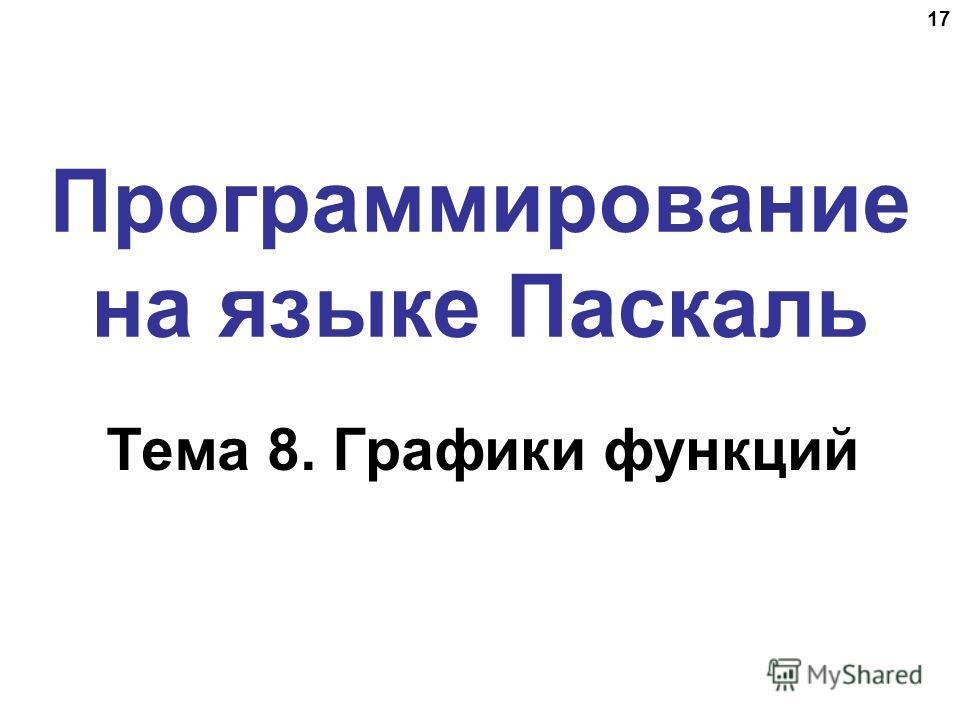 17 Программирование на языке Паскаль Тема 8. Графики функций