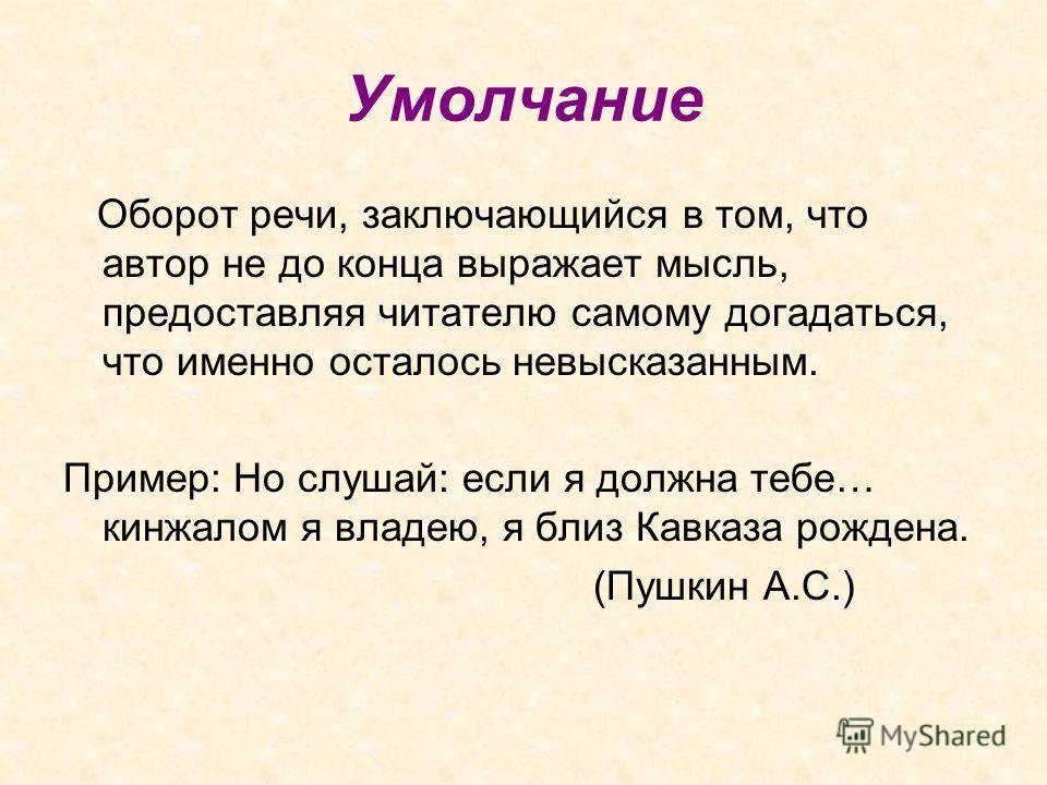 Умолчание Оборот речи, заключающийся в том, что автор не до конца выражает мысль, предоставляя читателю самому догадаться, что именно осталось невысказанным. Пример: Но слушай: если я должна тебе… кинжалом я владею, я близ Кавказа рождена. (Пушкин А.