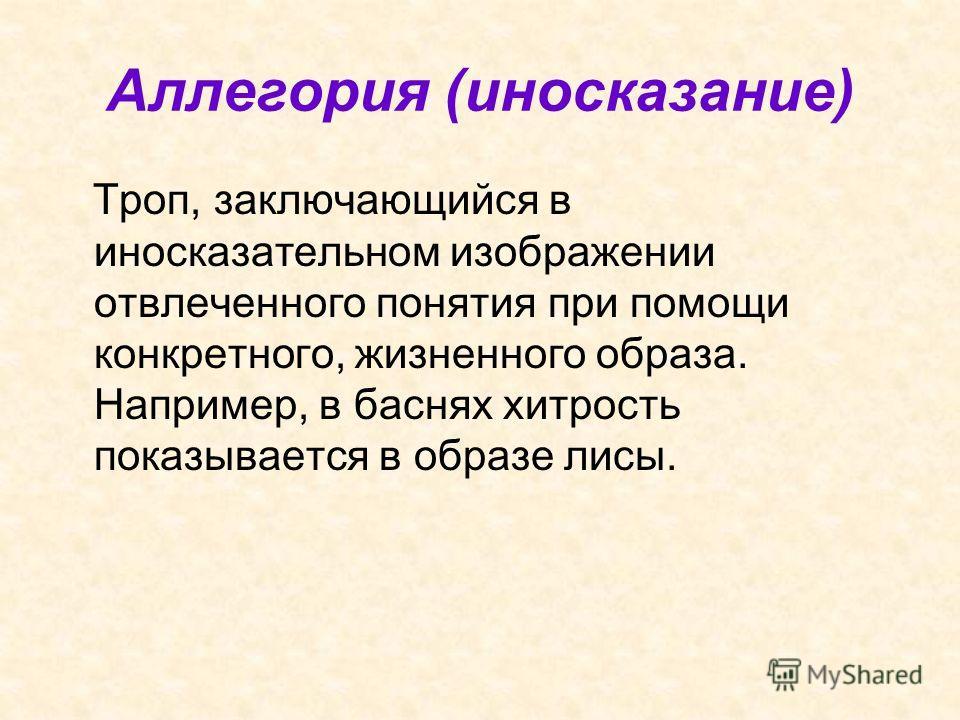Аллегория (иносказание) Троп, заключающийся в иносказательном изображении отвлеченного понятия при помощи конкретного, жизненного образа. Например, в баснях хитрость показывается в образе лисы.