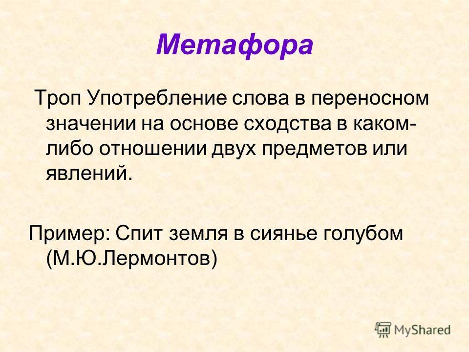 Метафора Троп Употребление слова в переносном значении на основе сходства в каком- либо отношении двух предметов или явлений. Пример: Спит земля в сиянье голубом (М.Ю.Лермонтов)