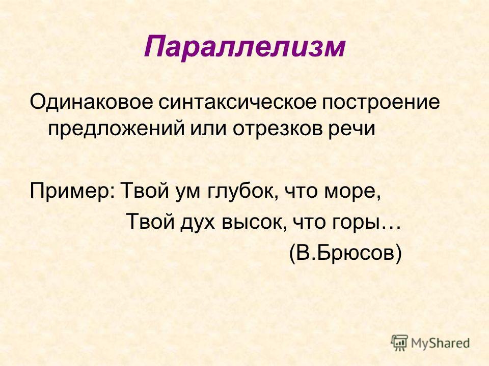 Параллелизм Одинаковое синтаксическое построение предложений или отрезков речи Пример: Твой ум глубок, что море, Твой дух высок, что горы… (В.Брюсов)