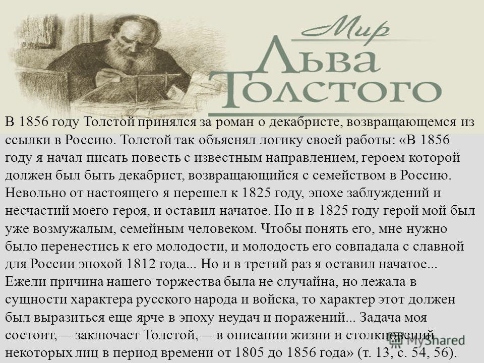 В 1856 году Толстой принялся за роман о декабристе, возвращающемся из ссылки в Россию. Толстой так объяснял логику своей работы: «В 1856 году я начал писать повесть с известным направлением, героем которой должен был быть декабрист, возвращающийся с