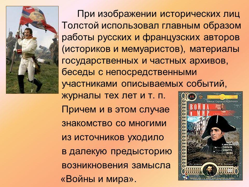 При изображении исторических лиц Толстой использовал главным образом работы русских и французских авторов (историков и мемуаристов), материалы государственных и частных архивов, беседы с непосредственными участниками описываемых событий, журналы тех