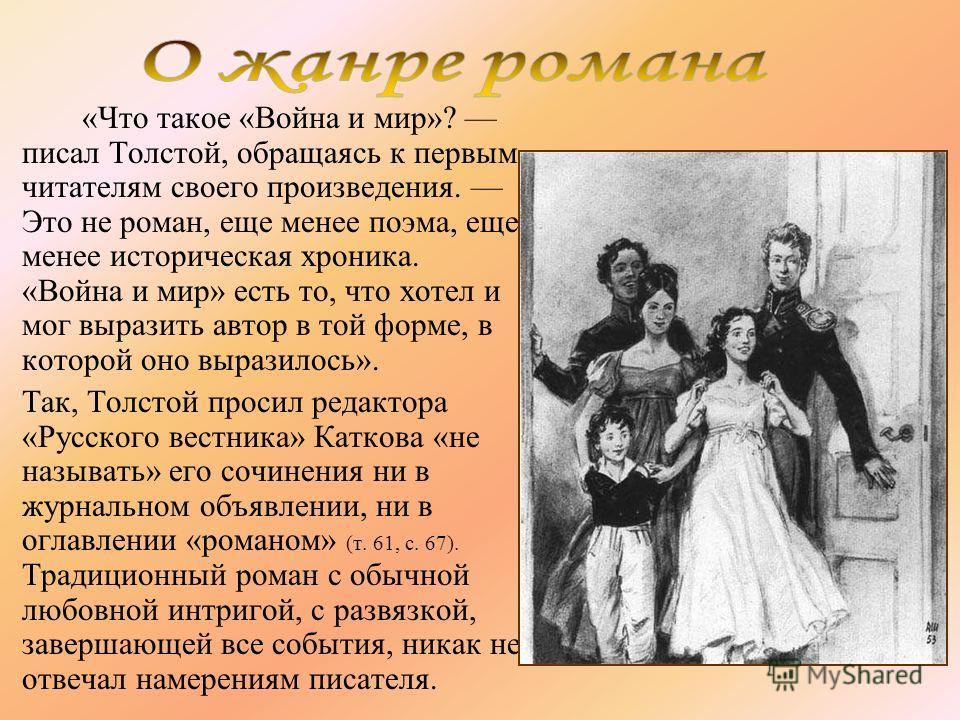 «Что такое «Война и мир»? писал Толстой, обращаясь к первым читателям своего произведения. Это не роман, еще менее поэма, еще менее историческая хроника. «Война и мир» есть то, что хотел и мог выразить автор в той форме, в которой оно выразилось». Та