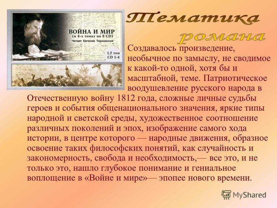 Создавалось произведение, необычное по замыслу, не сводимое к какой-то одной, хотя бы и масштабной, теме. Патриотическое воодушевление русского народа в Отечественную войну 1812 года, сложные личные судьбы героев и события общенационального значения,