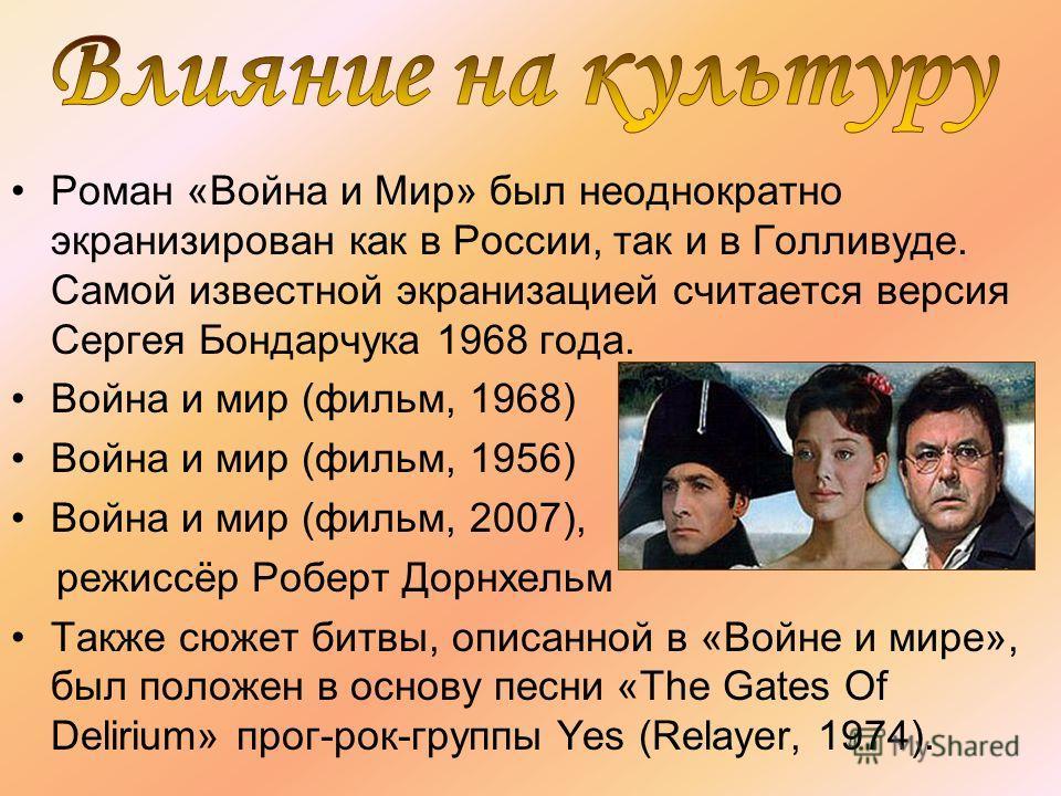 Роман «Война и Мир» был неоднократно экранизирован как в России, так и в Голливуде. Самой известной экранизацией считается версия Сергея Бондарчука 1968 года. Война и мир (фильм, 1968) Война и мир (фильм, 1956) Война и мир (фильм, 2007), режиссёр Роб