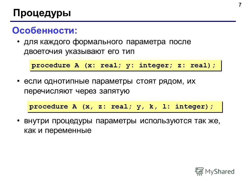 7 Процедуры Особенности: для каждого формального параметра после двоеточия указывают его тип если однотипные параметры стоят рядом, их перечисляют через запятую внутри процедуры параметры используются так же, как и переменные procedure A (x: real; y: