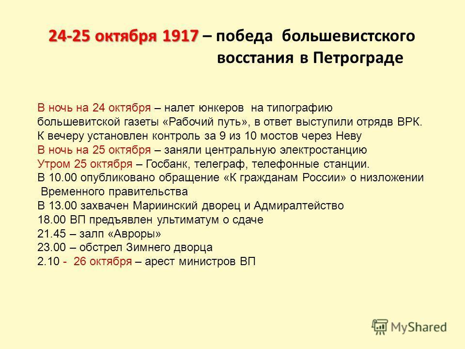24-25 октября 1917 24-25 октября 1917 – победа большевистского восстания в Петрограде В ночь на 24 октября – налет юнкеров на типографию большевитской газеты «Рабочий путь», в ответ выступили отрядв ВРК. К вечеру установлен контроль за 9 из 10 мостов