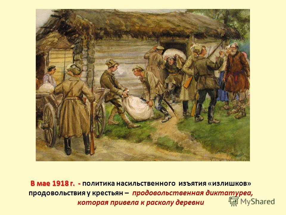 В мае 1918 г. - В мае 1918 г. - политика насильственного изъятия «излишков» продовольствия у крестьян – продовольственная диктатуреа, которая привела к расколу деревни
