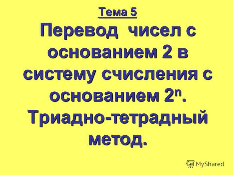Тема 5 Перевод чисел с основанием 2 в систему счисления с основанием 2 n. Триадно-тетрадный метод.