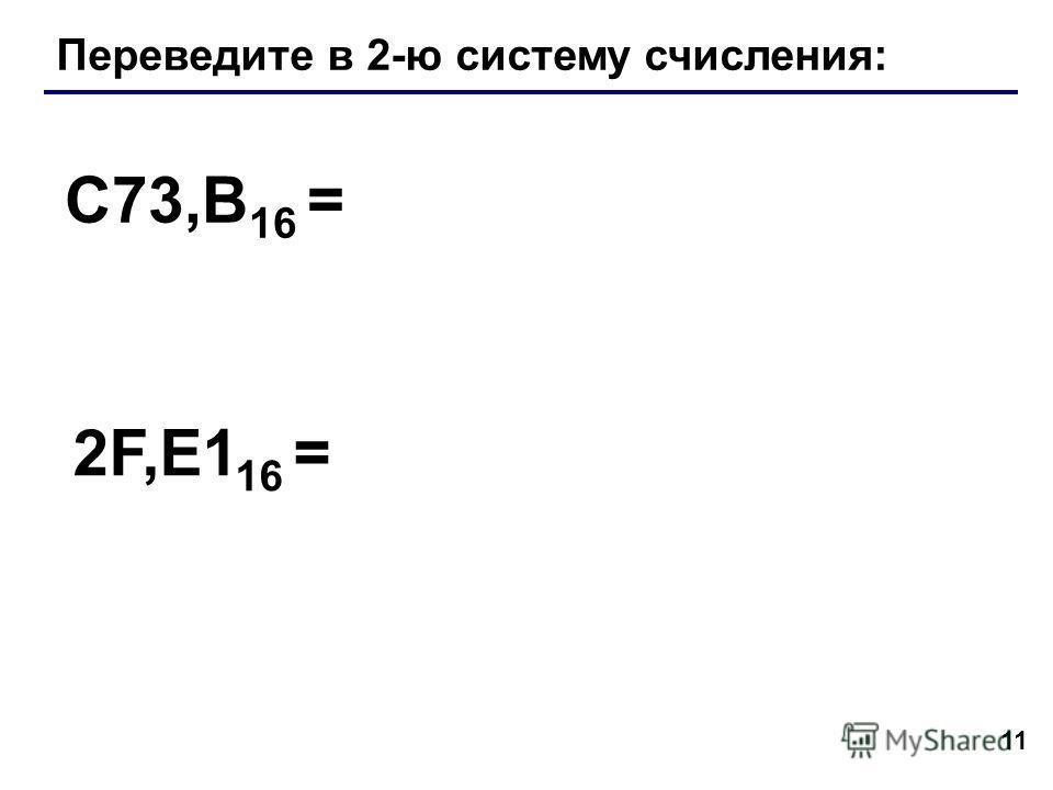 11 Переведите в 2-ю систему счисления: C73,B 16 = 2F,E1 16 =