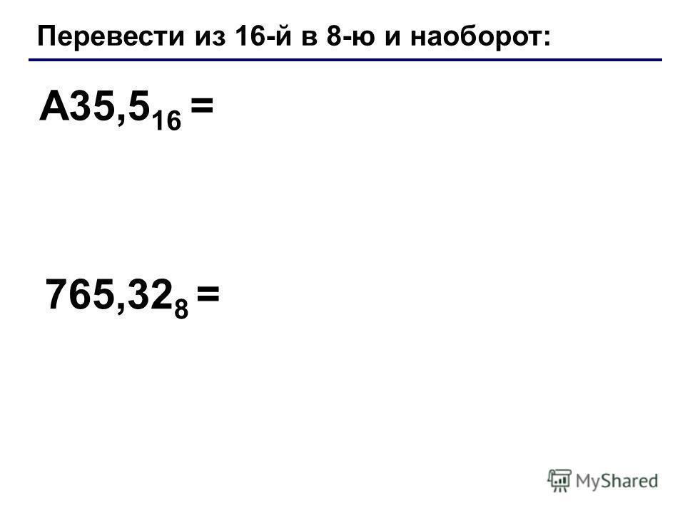 Перевести из 16-й в 8-ю и наоборот: A35,5 16 = 765,32 8 =