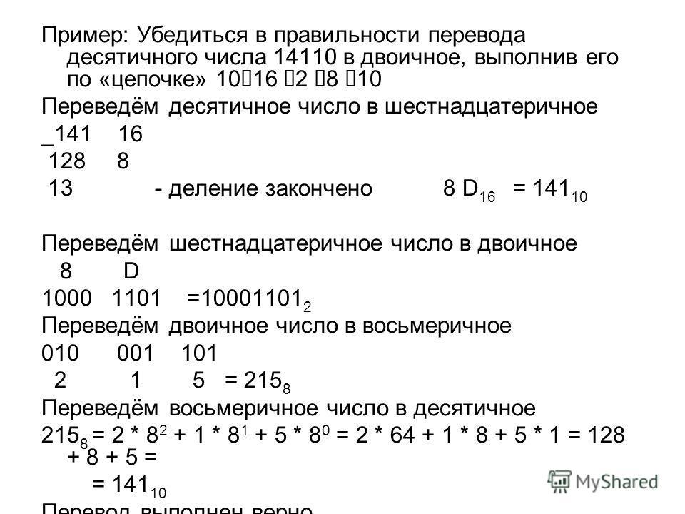 Пример: Убедиться в правильности перевода десятичного числа 14110 в двоичное, выполнив его по «цепочке» 10 16 2 8 10 Переведём десятичное число в шестнадцатеричное _141 16 128 8 13 - деление закончено 8 D 16 = 141 10 Переведём шестнадцатеричное число