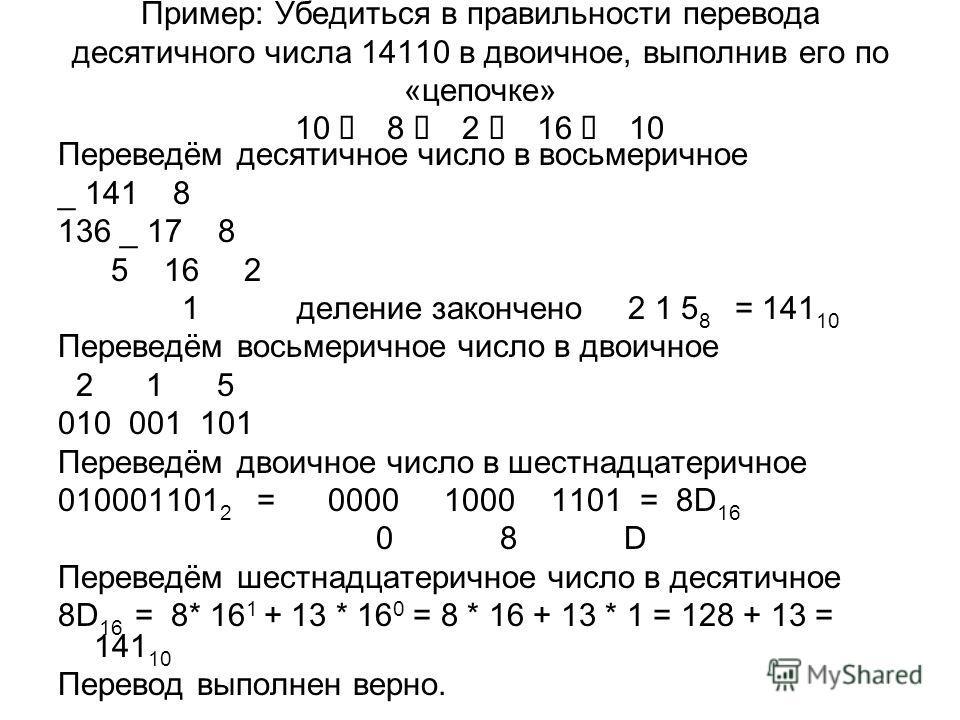 Пример: Убедиться в правильности перевода десятичного числа 14110 в двоичное, выполнив его по «цепочке» 10 8 2 16 10 Переведём десятичное число в восьмеричное _ 141 8 136 _ 17 8 5 16 2 1 деление закончено 2 1 5 8 = 141 10 Переведём восьмеричное число