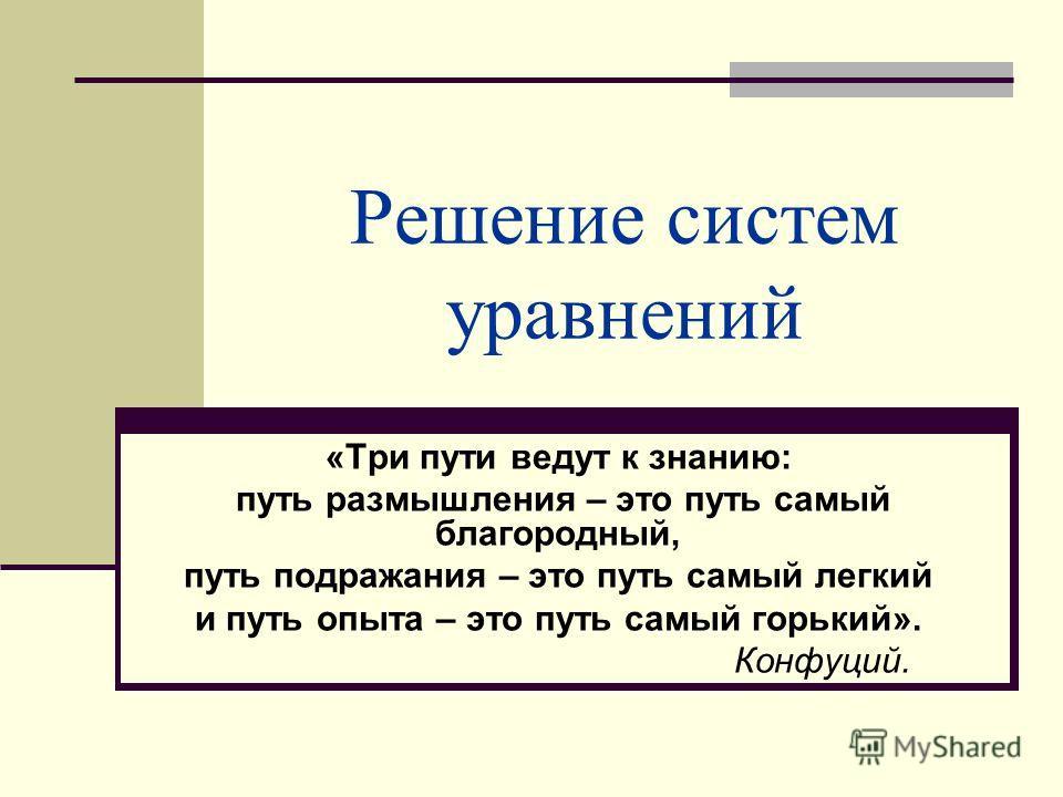 Решение систем уравнений «Три пути ведут к знанию: путь размышления – это путь самый благородный, путь подражания – это путь самый легкий и путь опыта – это путь самый горький». Конфуций.
