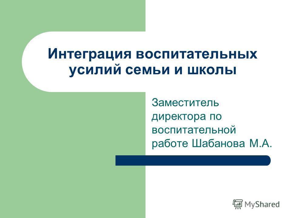 Интеграция воспитательных усилий семьи и школы Заместитель директора по воспитательной работе Шабанова М.А.