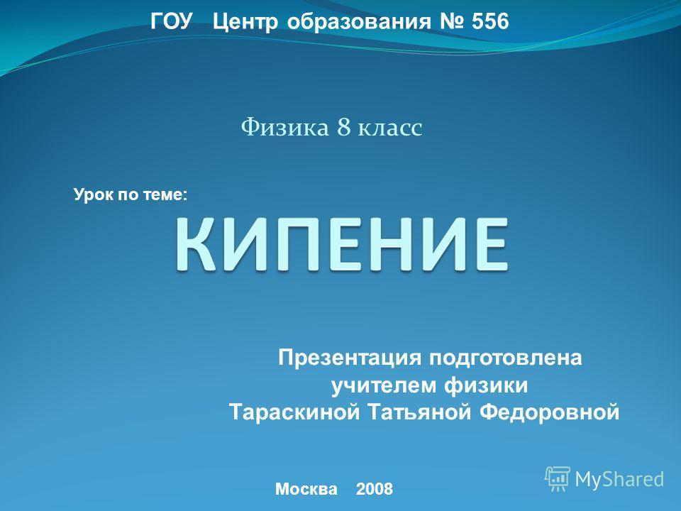Физика 8 класс ГОУ Центр образования 556 Урок по теме: Презентация подготовлена учителем физики Тараскиной Татьяной Федоровной Москва 2008