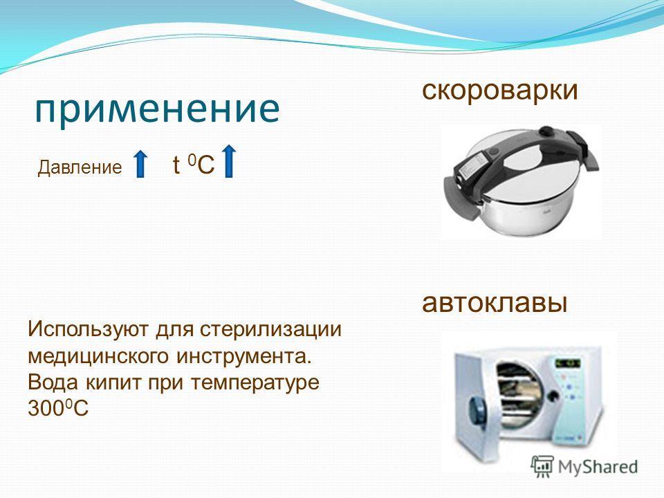 применение Давление t 0 C скороварки автоклавы Используют для стерилизации медицинского инструмента. Вода кипит при температуре 300 0 С