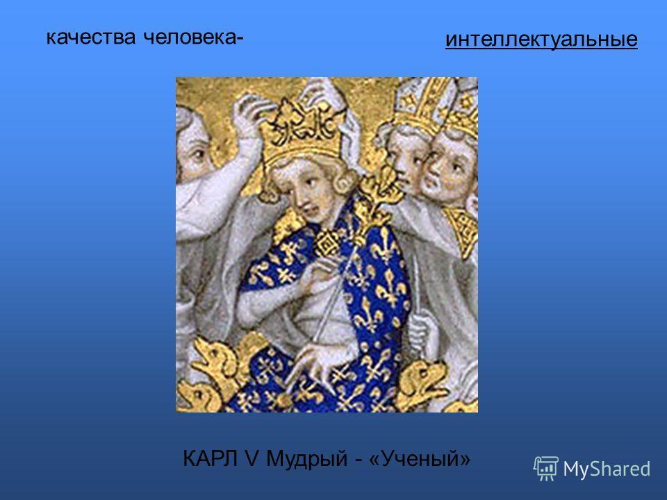 интеллектуальные КАРЛ V Мудрый - «Ученый» качества человека-