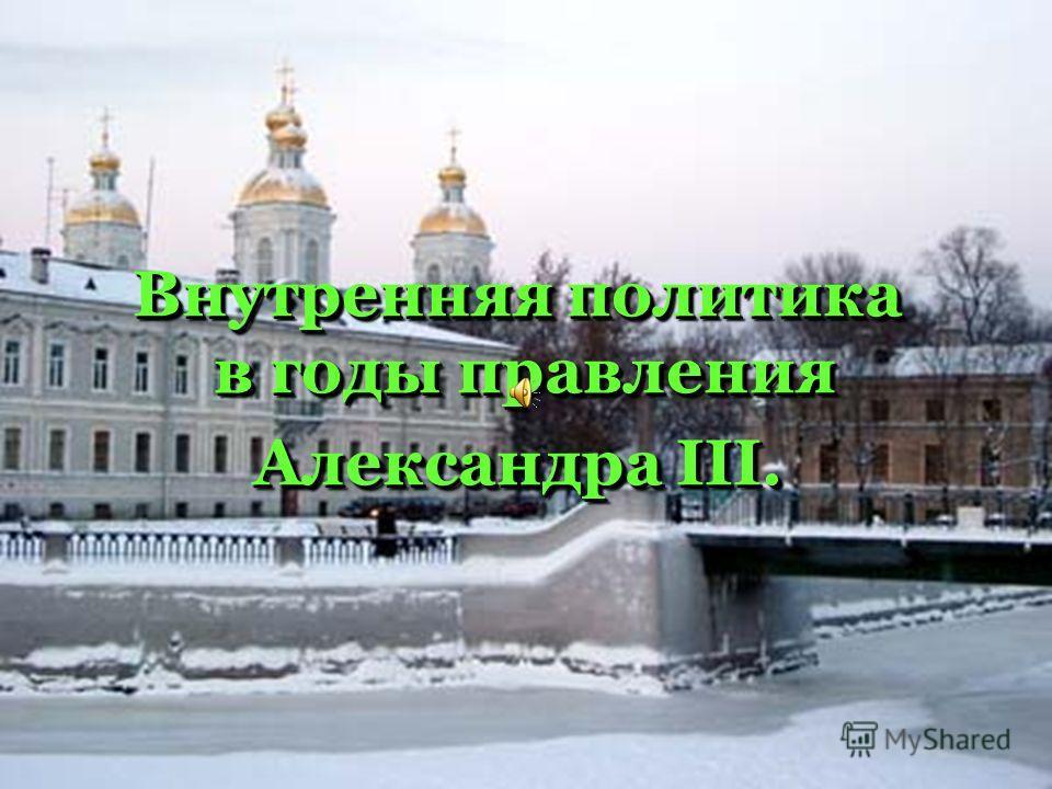 Внутренняя политика в годы правления Александра III. Внутренняя политика в годы правления Александра III.