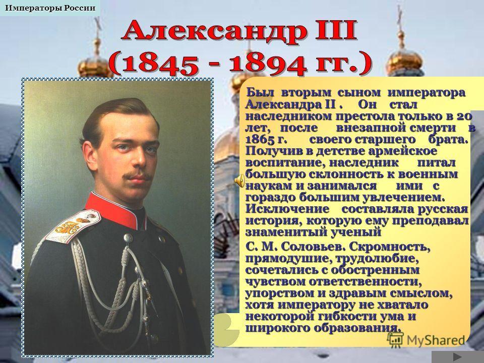 Был вторым сыном императора Александра II. Он стал наследником престола только в 20 лет, после внезапной смерти в 1865 г. своего старшего брата. Получив в детстве армейское воспитание, наследник питал большую склонность к военным наукам и занимался и