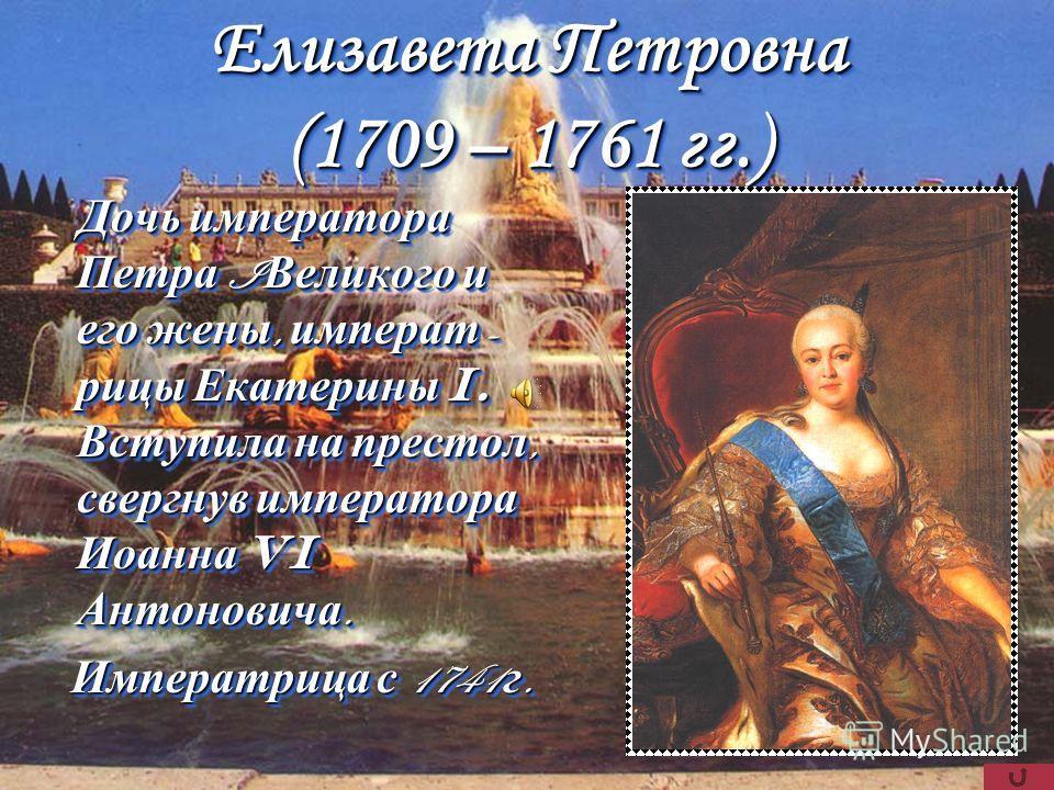 Елизавета Петровна (1709 – 1761 гг.) Дочь императора Петра I Великого и его жены, императ - рицы Екатерины I. Вступила на престол, свергнув императора Иоанна VI Антоновича. Императрица с 1741 г. Императрица с 1741 г. Дочь императора Петра I Великого