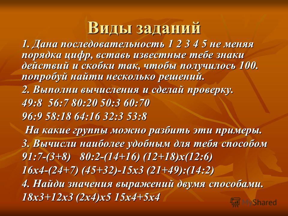 Виды заданий 1. Дана последовательность 1 2 3 4 5 не меняя порядка цифр, вставь известные тебе знаки действий и скобки так, чтобы получилось 100. попробуй найти несколько решений. 2. Выполни вычисления и сделай проверку. 49:8 56:7 80:20 50:3 60:70 96