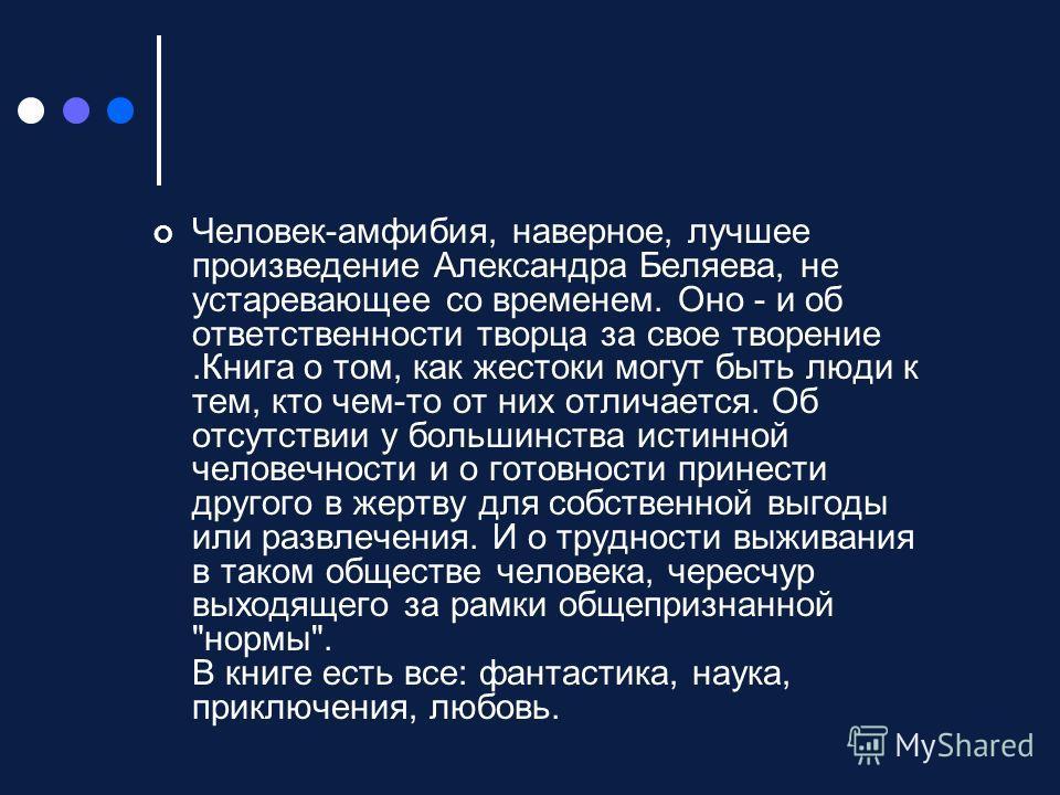 Человек-амфибия, наверное, лучшее произведение Александра Беляева, не устаревающее со временем. Оно - и об ответственности творца за свое творение.Книга о том, как жестоки могут быть люди к тем, кто чем-то от них отличается. Об отсутствии у большинст