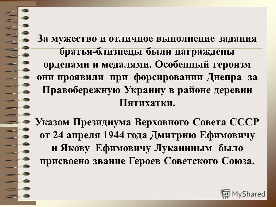 За мужество и отличное выполнение задания братья-близнецы были награждены орденами и медалями. Особенный героизм они проявили при форсировании Днепра за Правобережную Украину в районе деревни Пятихатки. Указом Президиума Верховного Совета СССР от 24