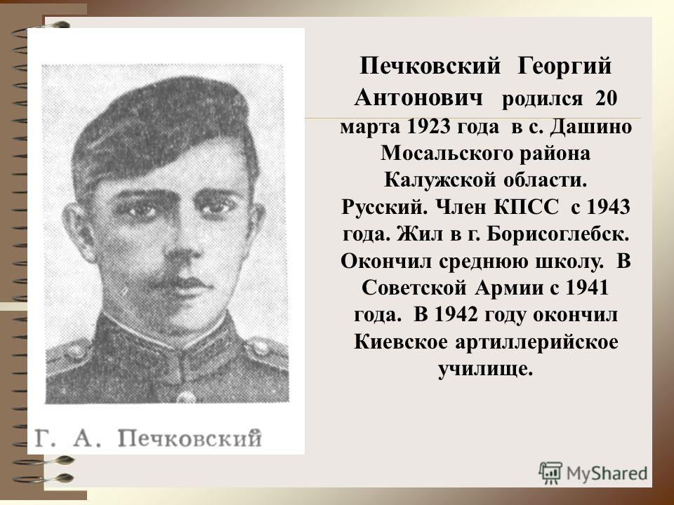 Печковский Георгий Антонович родился 20 марта 1923 года в с. Дашино Мосальского района Калужской области. Русский. Член КПСС с 1943 года. Жил в г. Борисоглебск. Окончил среднюю школу. В Советской Армии с 1941 года. В 1942 году окончил Киевское артилл