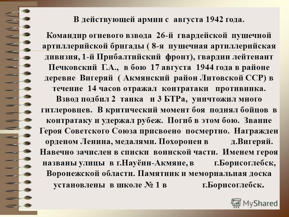 В действующей армии с августа 1942 года. Командир огневого взвода 26-й гвардейской пушечной артиллерийской бригады ( 8-я пушечная артиллерийская дивизия, 1-й Прибалтийский фронт), гвардии лейтенант Печковский Г.А., в бою 17 августа 1944 года в районе