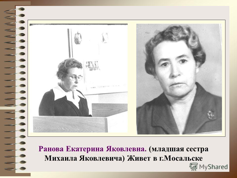 Ранова Екатерина Яковлевна. (младшая сестра Михаила Яковлевича) Живет в г.Мосальске