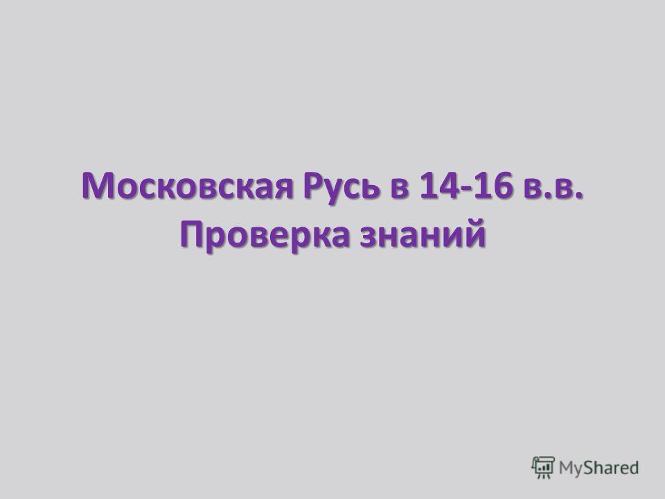 Московская Русь в 14-16 в.в. Проверка знаний