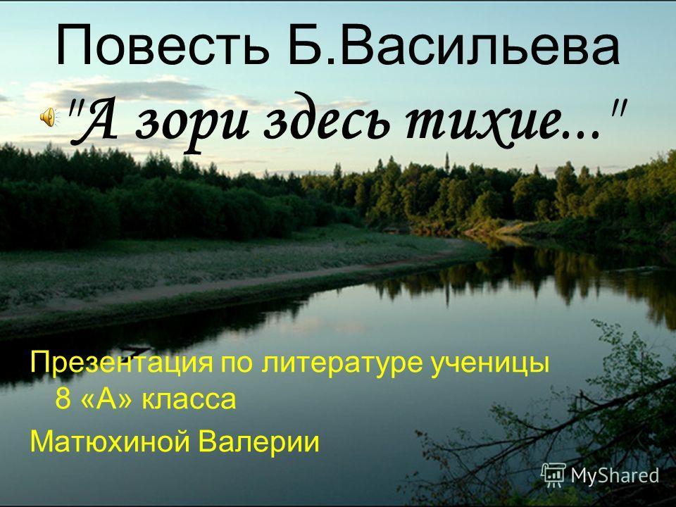 Повесть Б.Васильева А зори здесь тихие... Презентация по литературе ученицы 8 «А» класса Матюхиной Валерии