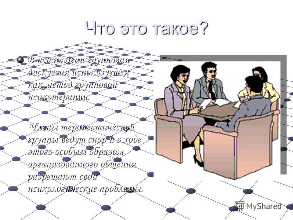 Что это такое? В психологии групповая дискуссия используется как метод групповой психотерапии. Члены терапевтической группы ведут спор и в ходе этого особым образом организованного общения разрешают свои психологические проблемы. Члены терапевтическо