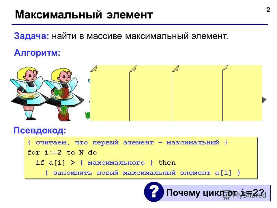 2 Максимальный элемент Задача: найти в массиве максимальный элемент. Алгоритм: Псевдокод: { считаем, что первый элемент – максимальный } for i:=2 to N do if a[i] > { максимального } then { запомнить новый максимальный элемент a[i] } { считаем, что пе