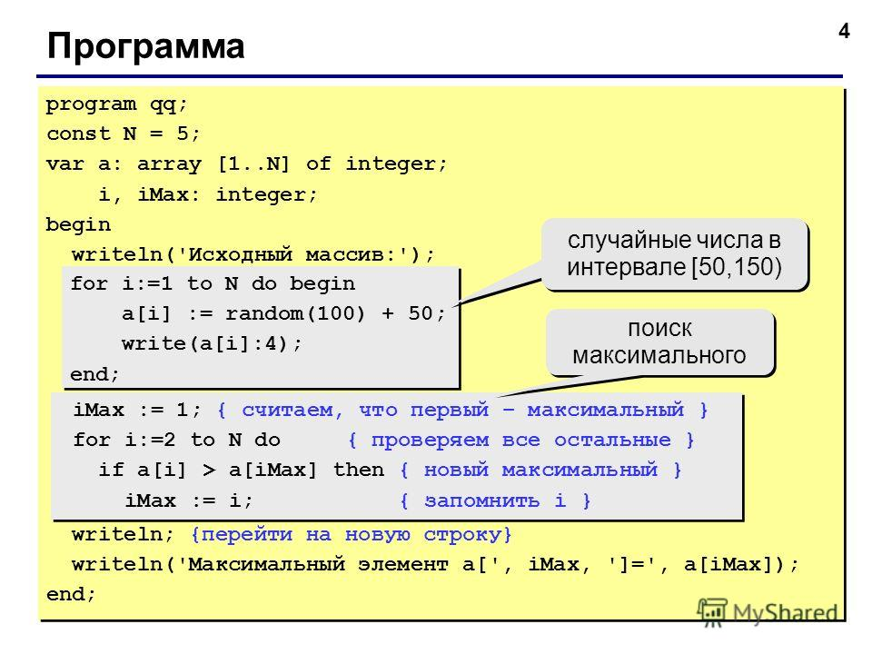 4 Программа program qq; const N = 5; var a: array [1..N] of integer; i, iMax: integer; begin writeln('Исходный массив:'); for i:=1 to N do begin a[i] := random(100) + 50; write(a[i]:4); end; iMax := 1; { считаем, что первый – максимальный } for i:=2