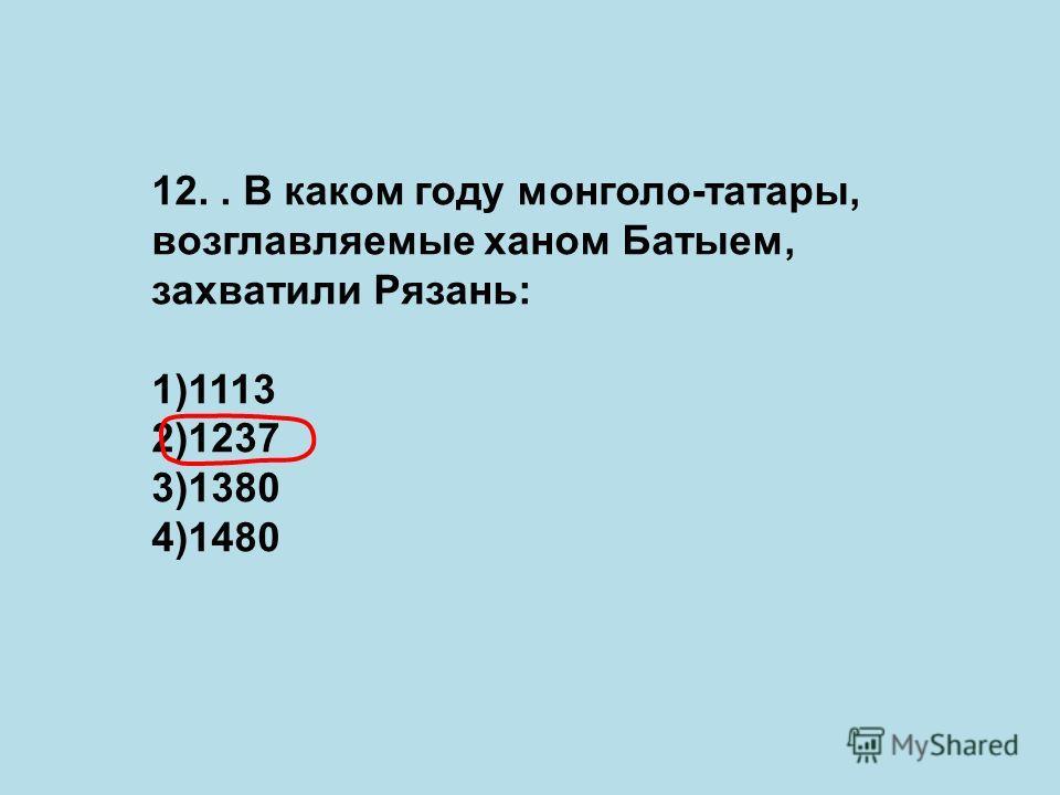 12.. В каком году монголо-татары, возглавляемые ханом Батыем, захватили Рязань: 1)1113 2)1237 3)1380 4)1480
