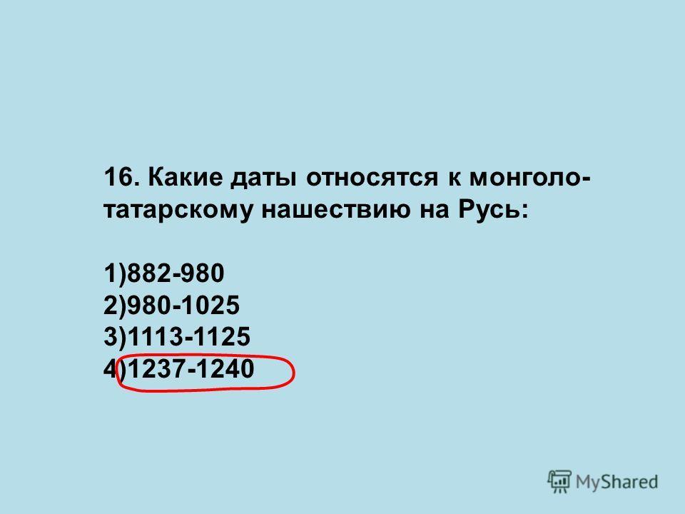16. Какие даты относятся к монголо- татарскому нашествию на Русь: 1)882-980 2)980-1025 3)1113-1125 4)1237-1240
