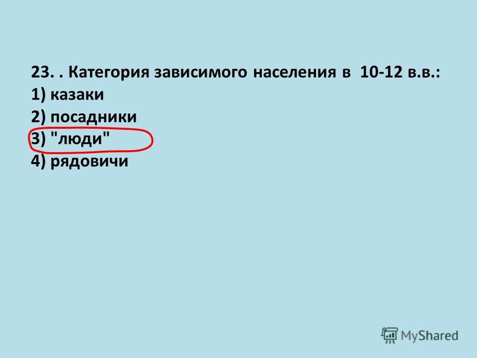 23.. Категория зависимого населения в 10-12 в.в.: 1) казаки 2) посадники 3) люди 4) рядовичи