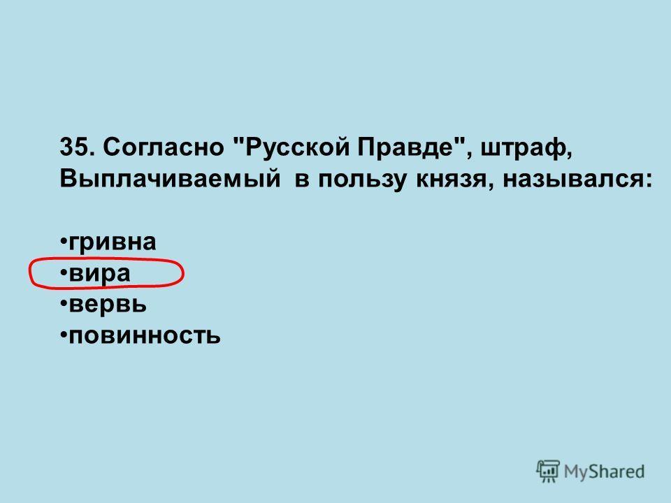 35. Согласно Русской Правде, штраф, Выплачиваемый в пользу князя, назывался: гривна вира вервь повинность
