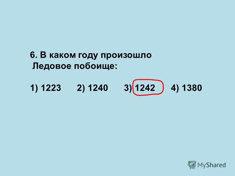 6. В каком году произошло Ледовое побоище: 1) 12232) 12403) 12424) 1380
