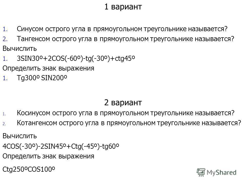 1 вариант 1. Синусом острого угла в прямоугольном треугольнике называется? 2. Тангенсом острого угла в прямоугольном треугольнике называется? Вычислить 1. 3SIN30º+2COS(-60º)-tg(-30º)+ctg45º Определить знак выражения 1. Tg300º SIN200º 2 вариант 1. Кос