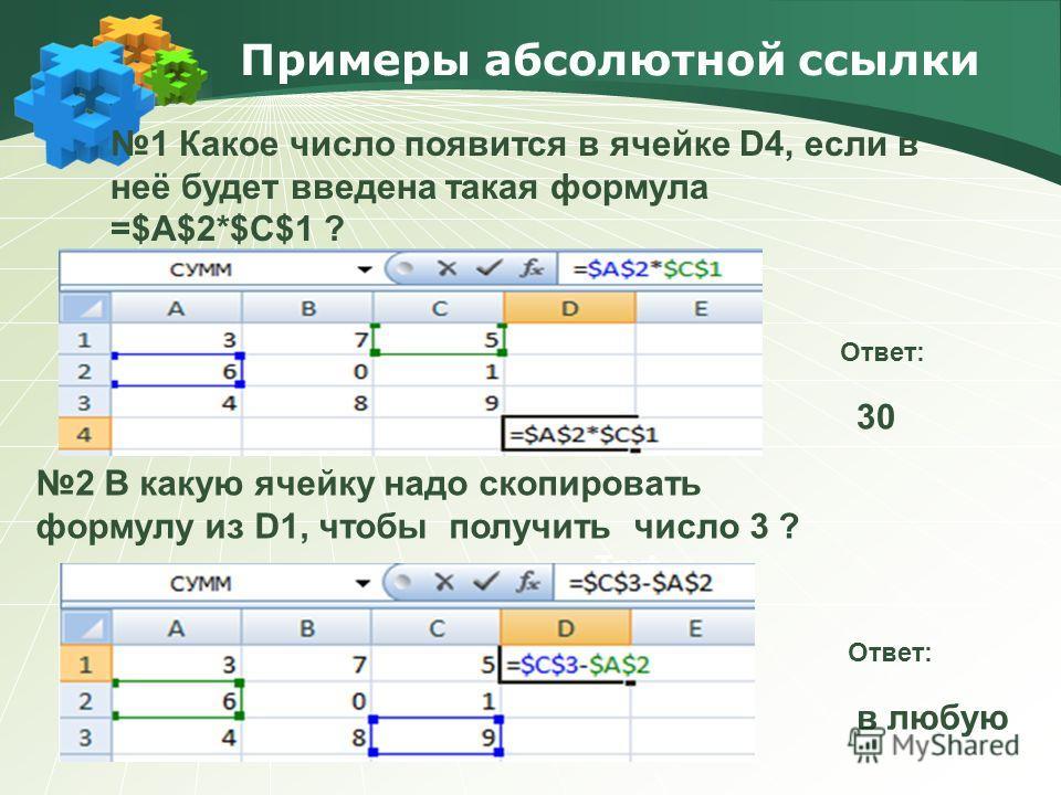 Примеры абсолютной ссылки Text 1 Какое число появится в ячейке D4, если в неё будет введена такая формула =$A$2*$C$1 ? 2 В какую ячейку надо скопировать формулу из D1, чтобы получить число 3 ? Ответ: 30 Ответ: в любую